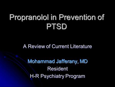 Propranolol in Prevention of PTSD A Review of Current Literature Mohammad Jafferany, MD Resident H-R Psychiatry Program.