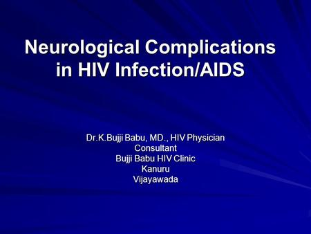 Neurological Complications in HIV Infection/AIDS Dr.K.Bujji Babu, MD., HIV Physician Consultant Bujji Babu HIV Clinic KanuruVijayawada.