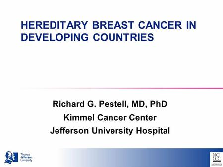 HEREDITARY BREAST CANCER IN DEVELOPING COUNTRIES Richard G. Pestell, MD, PhD Kimmel Cancer Center Jefferson University Hospital.