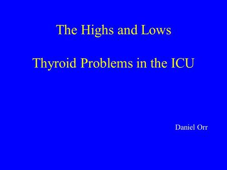 Daniel Orr The Highs and Lows Thyroid Problems in the ICU.