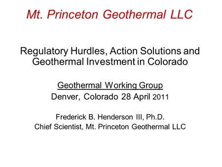 Mt. Princeton Geothermal LLC Regulatory Hurdles, Action Solutions and Geothermal Investment in Colorado Geothermal Working Group Denver, Colorado 28 April.