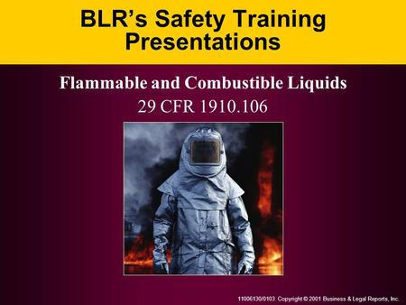 11006130/0103 Copyright © 2001 Business & Legal Reports, Inc. BLRs Safety Training Presentations Flammable and Combustible Liquids 29 CFR 1910.106.
