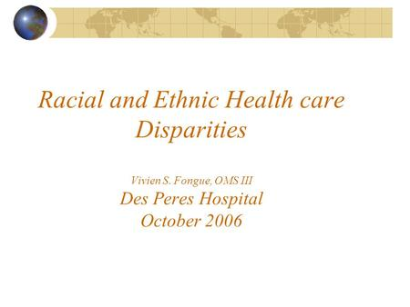 Racial and Ethnic Health care Disparities Vivien S. Fongue, OMS III Des Peres Hospital October 2006.