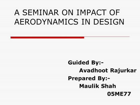 A SEMINAR ON IMPACT OF AERODYNAMICS IN DESIGN Guided By:- Avadhoot Rajurkar Prepared By:- Maulik Shah 05ME77.
