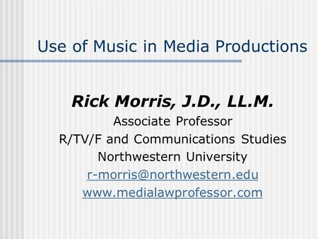 Use of Music in Media Productions Rick Morris, J.D., LL.M. Associate Professor R/TV/F and Communications Studies Northwestern University
