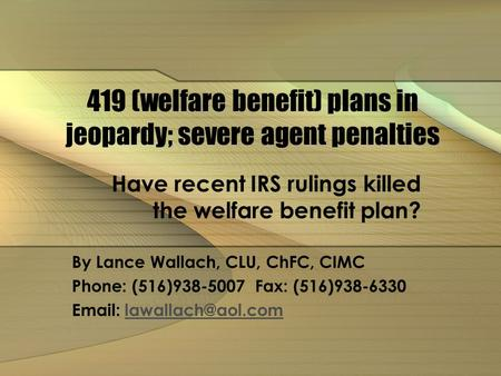 419 (welfare benefit) plans in jeopardy; severe agent penalties Have recent IRS rulings killed the welfare benefit plan? By Lance Wallach, CLU, ChFC, CIMC.