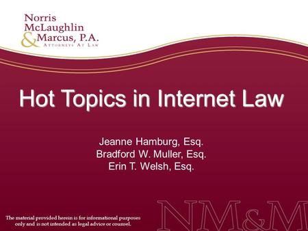 Hot Topics in Internet Law Jeanne Hamburg, Esq. Bradford W. Muller, Esq. Erin T. Welsh, Esq. The material provided herein is for informational purposes.