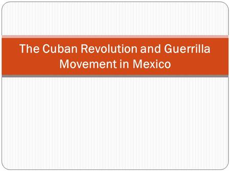 The Cuban Revolution and Guerrilla Movement in Mexico.