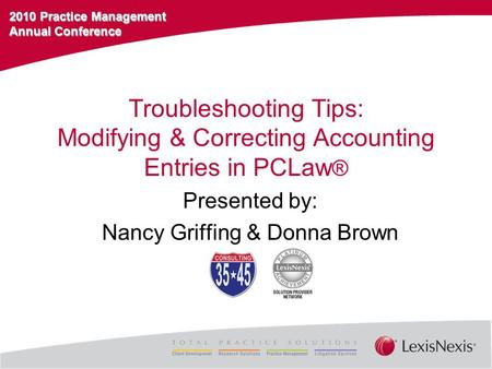 2010 Practice Management Annual Conference Troubleshooting Tips: Modifying & Correcting Accounting Entries in PCLaw ® Presented by: Nancy Griffing & Donna.