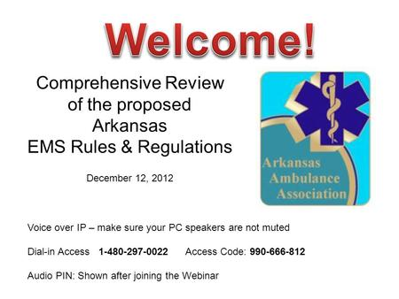 Comprehensive Review of the proposed Arkansas EMS Rules & Regulations December 12, 2012 Voice over IP – make sure your PC speakers are not muted Dial-in.
