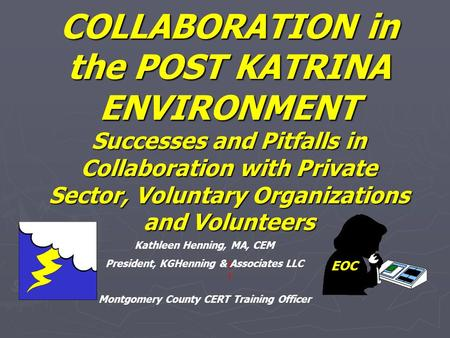 COLLABORATION in the POST KATRINA ENVIRONMENT Successes and Pitfalls in Collaboration with Private Sector, Voluntary Organizations and Volunteers EOC Kathleen.