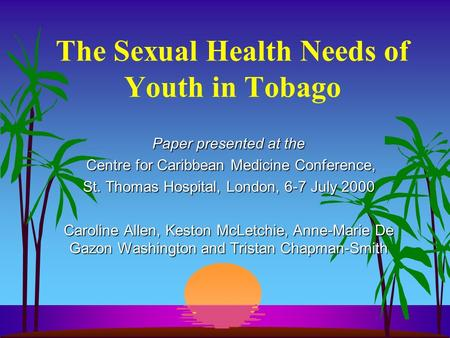 The Sexual Health Needs of Youth in Tobago Paper presented at the Centre for Caribbean Medicine Conference, Centre for Caribbean Medicine Conference, St.