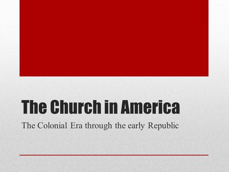 The Church in America The Colonial Era through the early Republic.