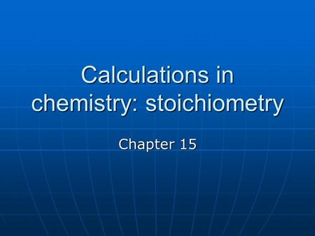 Calculations in chemistry: stoichiometry Chapter 15.