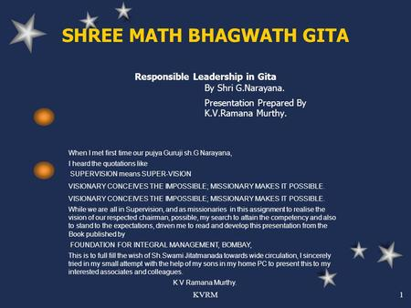 KVRM1 SHREE MATH BHAGWATH GITA Responsible Leadership in Gita By Shri G.Narayana. Presentation Prepared By K.V.Ramana Murthy. When I met first time our.