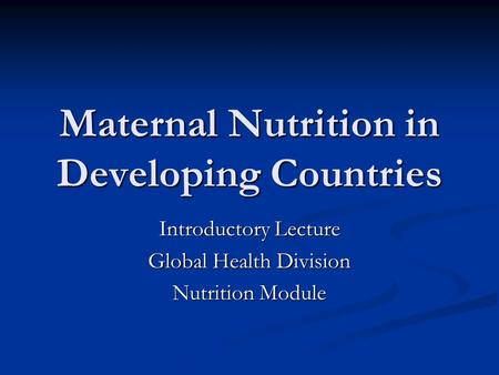 Maternal Nutrition in Developing Countries Introductory Lecture Global Health Division Nutrition Module.