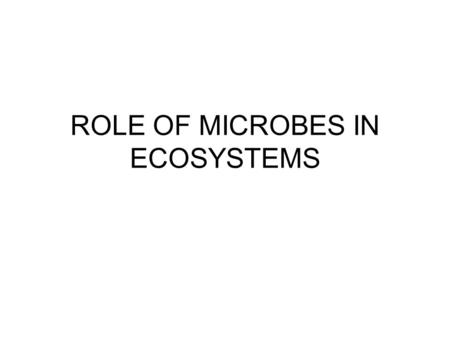 ROLE OF MICROBES IN ECOSYSTEMS. DECOMPOSERS BREAKDOWN DEAD ORGANISMS RELEASES NUTRIENTS TO RE-ENTER ENVIRONMENT Nitrogen & carbon cycles.