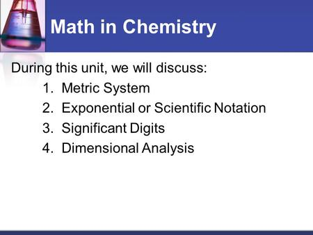Math in Chemistry During this unit, we will discuss: 1. Metric System 2. Exponential or Scientific Notation 3. Significant Digits 4. Dimensional Analysis.
