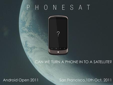 1 CAN WE TURN A PHONE IN TO A SATELLITE? Android Open 2011San Francisco,10th Oct. 2011.
