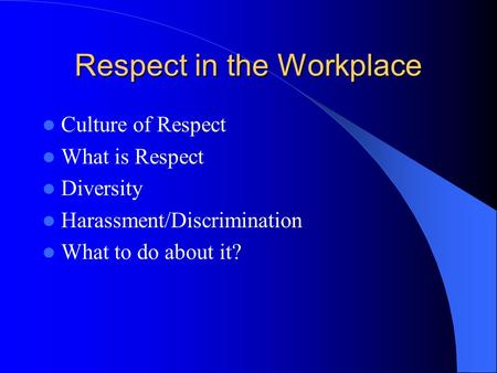 Respect in the Workplace Culture of Respect What is Respect Diversity Harassment/Discrimination What to do about it?