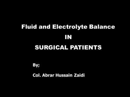 Fluid and Electrolyte Balance IN SURGICAL PATIENTS By; Col. Abrar Hussain Zaidi.