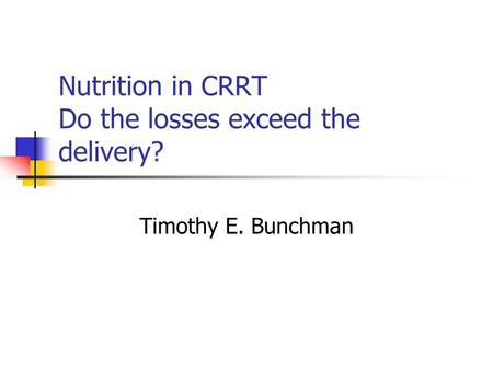 Nutrition in CRRT Do the losses exceed the delivery? Timothy E. Bunchman.