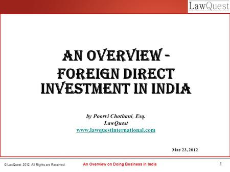 © LawQuest 2012. All Rights are Reserved. 1 An Overview on Doing Business in India An Overview - Foreign Direct Investment in India by Poorvi Chothani,