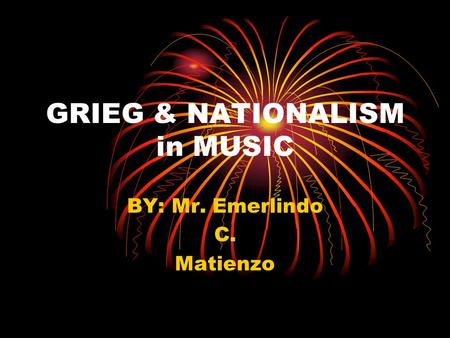 GRIEG & NATIONALISM in MUSIC BY: Mr. Emerlindo C. Matienzo.