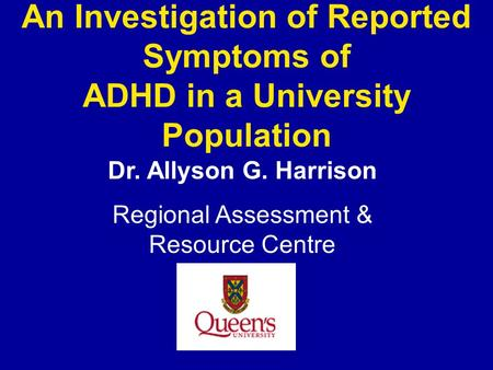 An Investigation of Reported Symptoms of ADHD in a University Population Dr. Allyson G. Harrison Regional Assessment & Resource Centre.