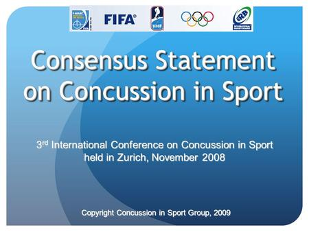 3 rd International Conference on Concussion in Sport held in Zurich, November 2008 Copyright Concussion in Sport Group, 2009 Consensus Statement on Concussion.