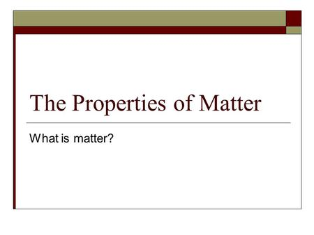 The Properties of Matter What is matter?. Matter Everything is made of MATTER! Matter is anything that has volume and mass. Volume is the amount of space.