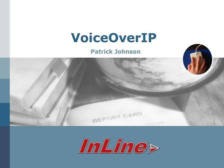 VoiceOverIP Patrick Johnson. www.inline.com VoIP Solutions We need VoIP integrated into our system, what do you need to know to give me a quote?