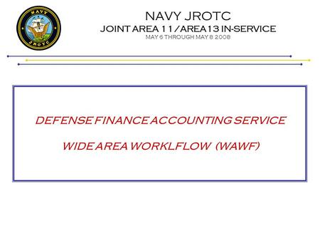 NAVY JROTC JOINT AREA 11/AREA13 IN-SERVICE MAY 6 THROUGH MAY 8 2008 DEFENSE FINANCE ACCOUNTING SERVICE WIDE AREA WORKLFLOW (WAWF)