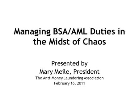 Managing BSA/AML Duties in the Midst of Chaos Presented by Mary Meile, President The Anti-Money Laundering Association February 16, 2011.