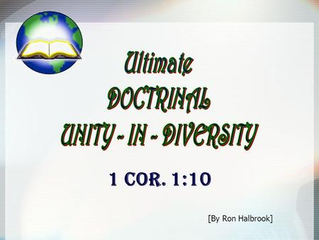 1 COR. 1:10 [By Ron Halbrook]. 2 Ultimate DOCTRINAL UNITY-IN-DIVERSITY Introduction : 1. Gods people united in one Savior, one gospel, one church 1 Cor.