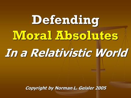 Defending Moral Absolutes In a Relativistic World Copyright by Norman L. Geisler 2005.