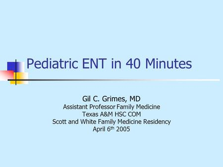 Pediatric ENT in 40 Minutes Gil C. Grimes, MD Assistant Professor Family Medicine Texas A&M HSC COM Scott and White Family Medicine Residency April 6 th.