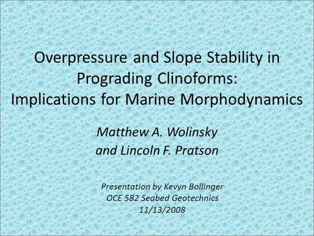 Overpressure and Slope Stability in Prograding Clinoforms: Implications for Marine Morphodynamics Matthew A. Wolinsky and Lincoln F. Pratson Presentation.