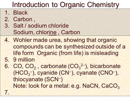 Introduction to Organic Chemistry Introduction to Organic Chemistry 1.Black 2.Carbon, 3.Salt / sodium chloride Sodium, chlorine, Carbon 4.Wohler made urea,