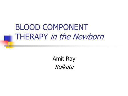 BLOOD COMPONENT THERAPY in the Newborn Amit Ray Kolkata.