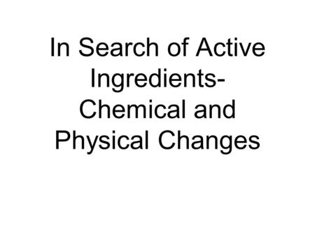 In Search of Active Ingredients- Chemical and Physical Changes.