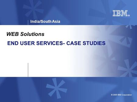 India/South Asia © 2009 IBM Corporation END USER SERVICES- CASE STUDIES WEB Solutions.