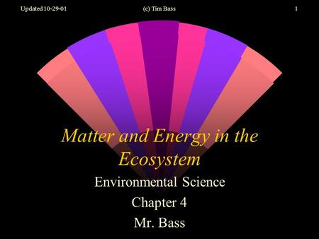Updated 10-29-01(c) Tim Bass1 Matter and Energy in the Ecosystem Environmental Science Chapter 4 Mr. Bass.