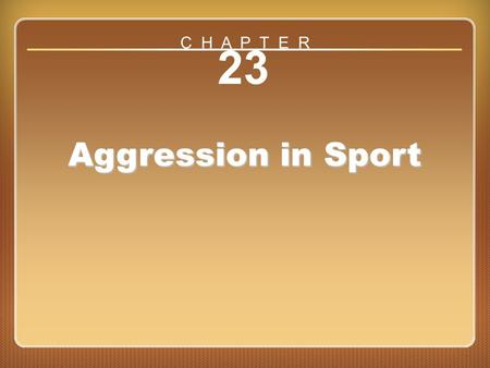 Chapter 23: Aggression in Sport 23 Aggression in Sport C H A P T E R.