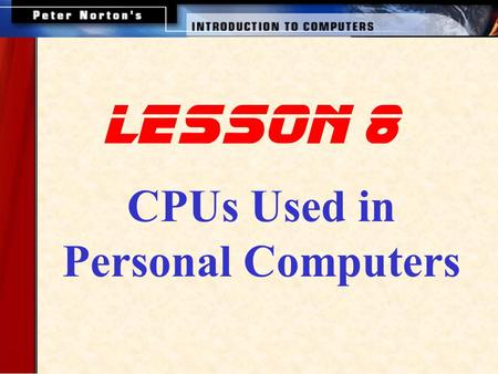 Lesson 8 CPUs Used in Personal Computers. This lesson introduces: Intel Processors AMD Processors Cyrix Processors Motorola Processors RISC Processors.