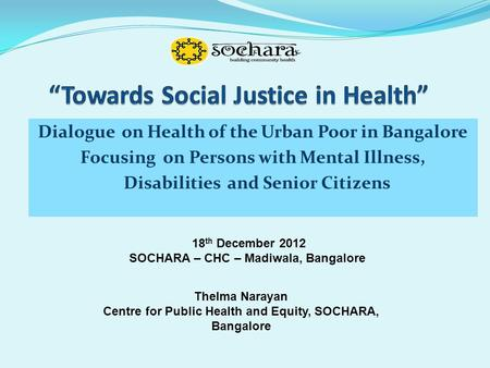 Dialogue on Health of the Urban Poor in Bangalore Focusing on Persons with Mental Illness, Disabilities and Senior Citizens 18 th December 2012 SOCHARA.