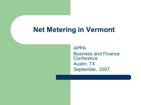 Net Metering in Vermont APPA Business and Finance Conference Austin, TX September, 2007.