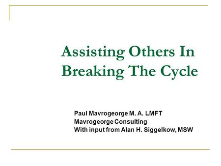 Assisting Others In Breaking The Cycle Paul Mavrogeorge M. A. LMFT Mavrogeorge Consulting With input from Alan H. Siggelkow, MSW.