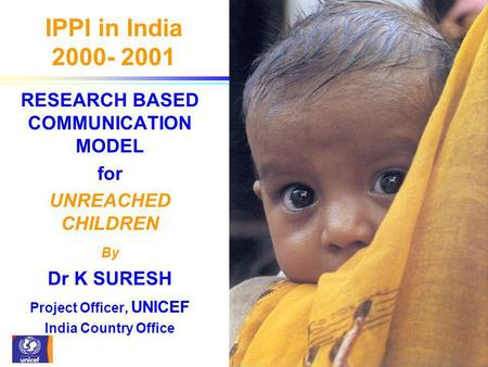 IPPI in India 2000- 2001 RESEARCH BASED COMMUNICATION MODEL for UNREACHED CHILDREN By Dr K SURESH Project Officer, UNICEF India Country Office.