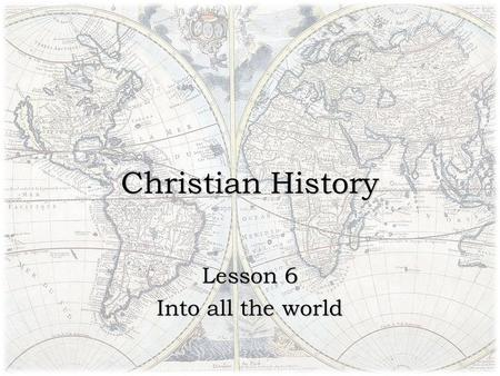 Christian History Lesson 6 Into all the world. If it be the duty of all men to believe the gospel…then it be the duty of those who are entrusted with.
